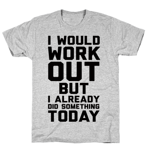 I Would Workout But I Already Did Something Today Mens T-Shirt
