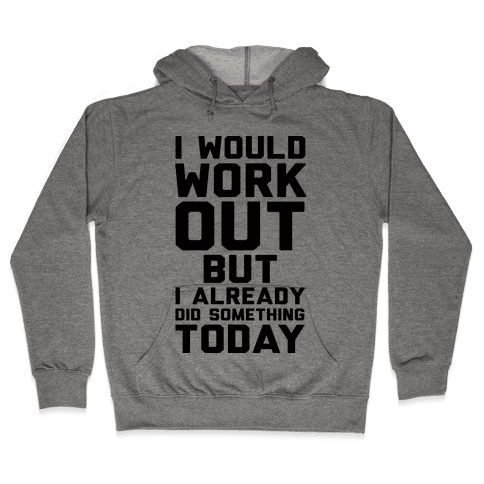 I Would Workout But I Already Did Something Today Hooded Sweatshirt