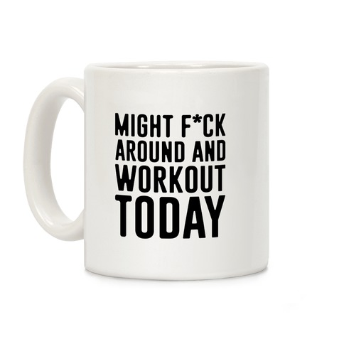 Might F*ck Around And Workout Today Coffee Mug