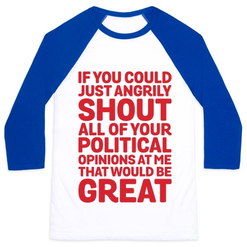 If You Could Just Angrily Shout All of Your Political Opinions at Me, That Would Be Great Baseball Tee