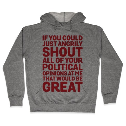 If You Could Just Angrily Shout All of Your Political Opinions at Me, That Would Be Great Hooded Sweatshirt
