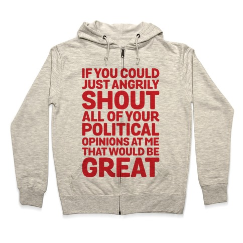 If You Could Just Angrily Shout All of Your Political Opinions at Me, That Would Be Great Zip Hoodie