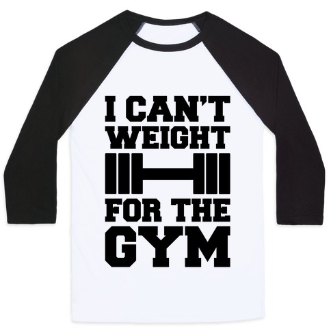 I Can't Weight For The Gym Baseball Tee