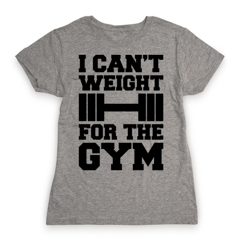 I Can't Weight For The Gym Womens T-Shirt