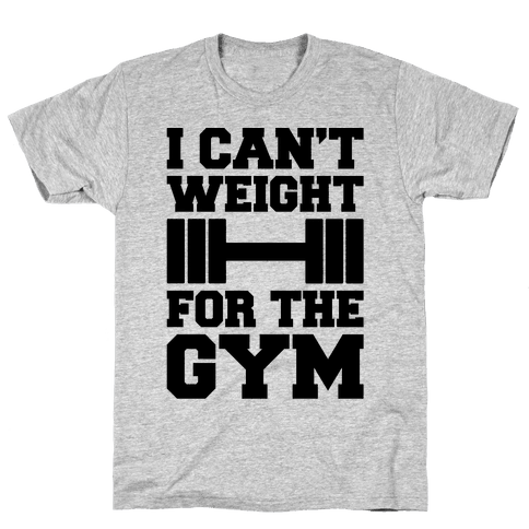 I Can't Weight For The Gym Mens/Unisex T-Shirt