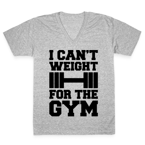 I Can't Weight For The Gym V-Neck Tee Shirt