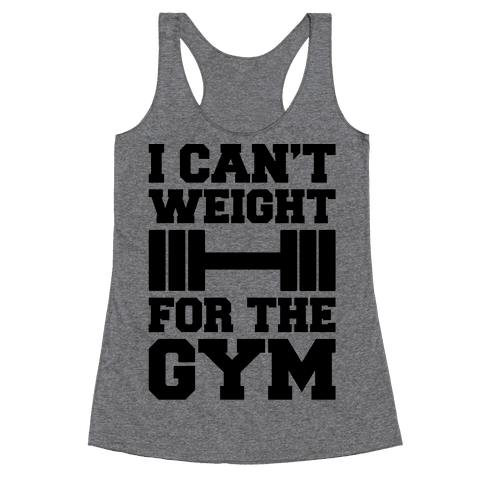 I Can't Weight For The Gym Racerback Tank Top