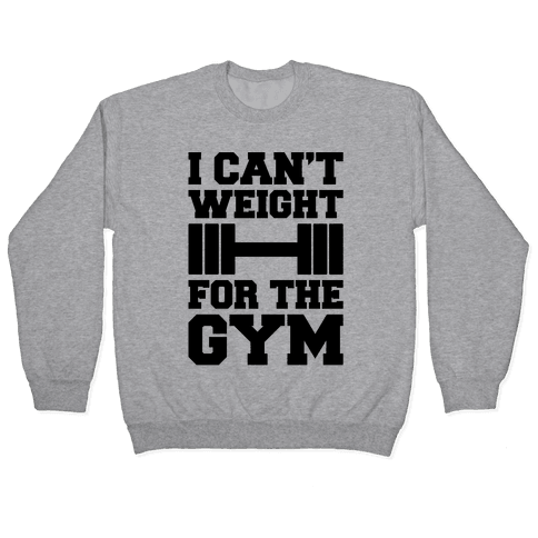 I Can't Weight For The Gym Pullover
