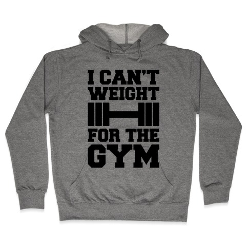 I Can't Weight For The Gym Hooded Sweatshirt