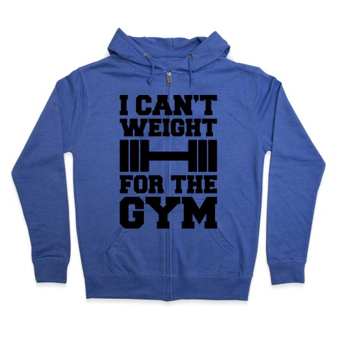 I Can't Weight For The Gym Zip Hoodie