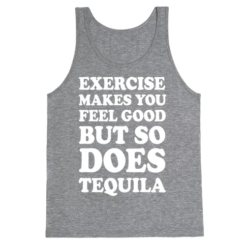 Exercise Makes You Feel Good But So Does Tequila Tank Top