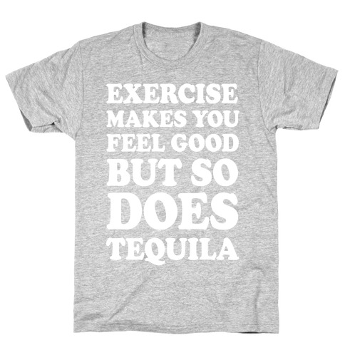 Exercise Makes You Feel Good But So Does Tequila T-Shirt