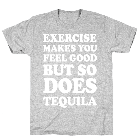 Exercise Makes You Feel Good But So Does Tequila Mens T-Shirt