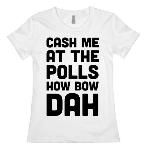 Cash Me At The Polls How Bow Dah Womens T-Shirt