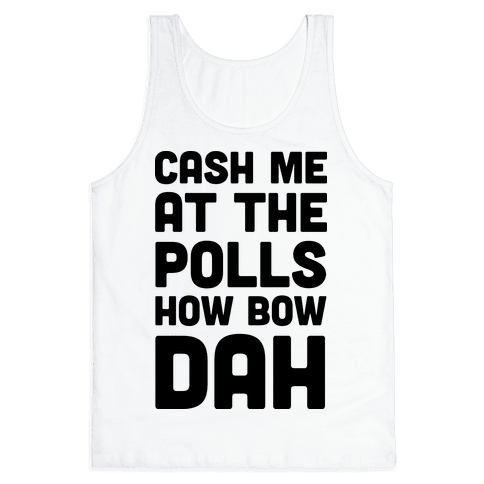 Cash Me At The Polls How Bow Dah Tank Top