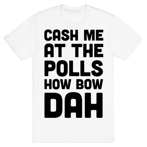Cash Me At The Polls How Bow Dah T-Shirt