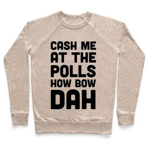 Cash Me At The Polls How Bow Dah Pullover
