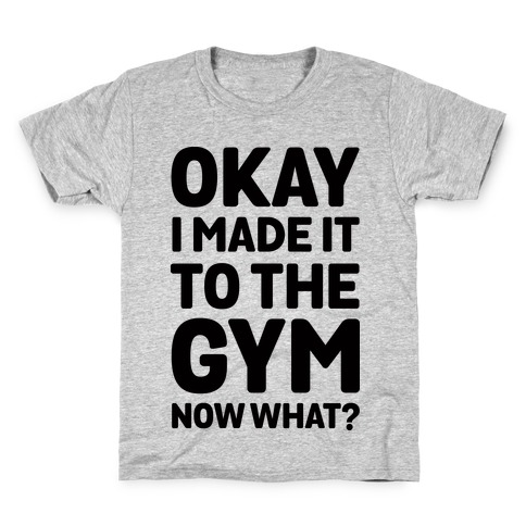 Okay I Made It To The Gym Now What Kids T-Shirt