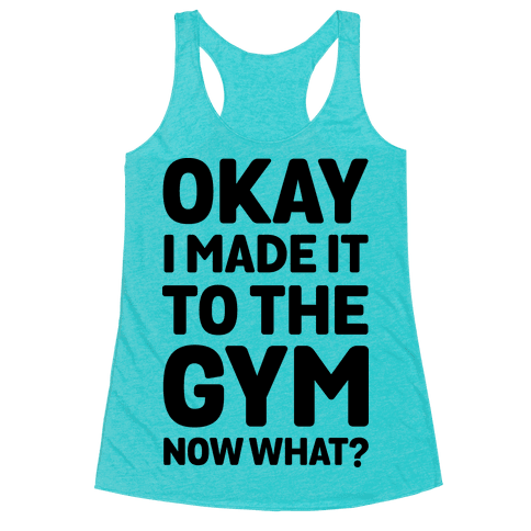 Okay I Made It To The Gym Now What Racerback Tank Top