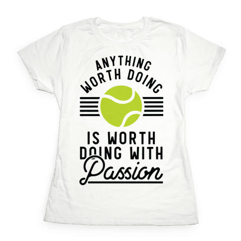 Anything Worth Doing is Worth Doing With Passion Tennis Womens T-Shirt