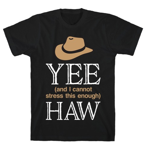 Yee (And I Cannot Stress This Enough) Haw T-Shirt