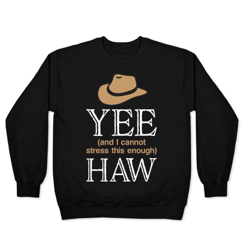 Yee (And I Cannot Stress This Enough) Haw Pullover
