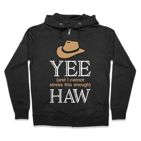 Yee (And I Cannot Stress This Enough) Haw Zip Hoodie