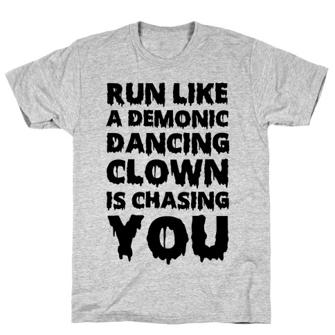 Run Like A Demonic Dancing Clown Is Chasing You T-Shirt