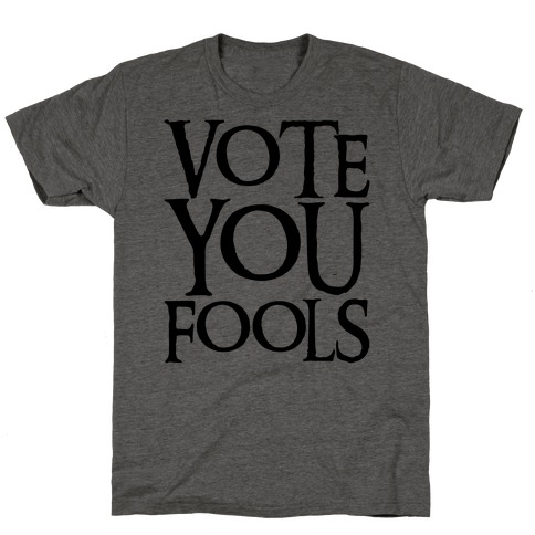 Vote You Fools Parody Mens/Unisex T-Shirt