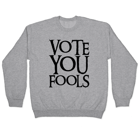 Vote You Fools Parody Pullover