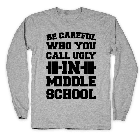 Be Careful Who You Call Ugly In Middle School Long Sleeve T-Shirt