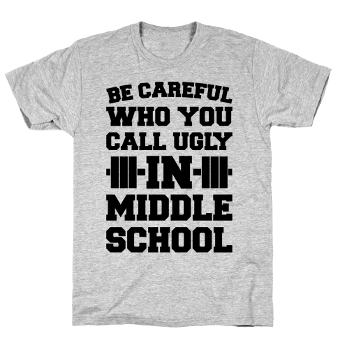 Be Careful Who You Call Ugly In Middle School Mens T-Shirt
