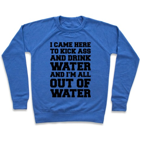 I Came Here To Kick Ass and Drink Water Parody Pullover