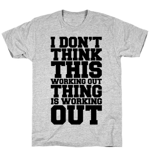 I Don't Think This Working Out Thing Is Working Out T-Shirt