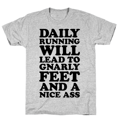 Daily Running Will Lead To Gnarly Feet and a Nice Ass Mens T-Shirt