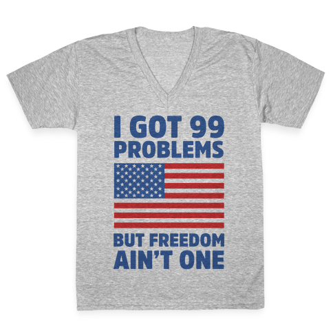 I Got 99 Problems But Freedom Ain't One V-Neck Tee Shirt