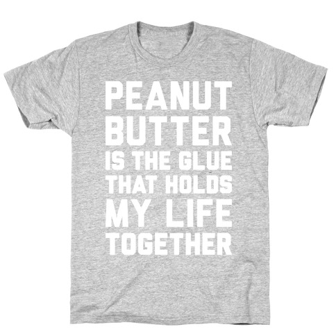 Peanut Butter Is The Glue That Holds My Life Together Mens/Unisex T-Shirt