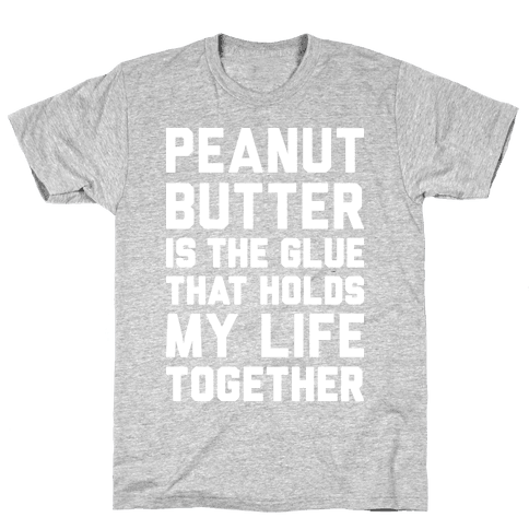 Peanut Butter Is The Glue That Holds My Life Together Mens T-Shirt