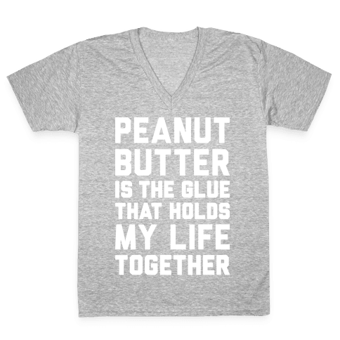 Peanut Butter Is The Glue That Holds My Life Together V-Neck Tee Shirt