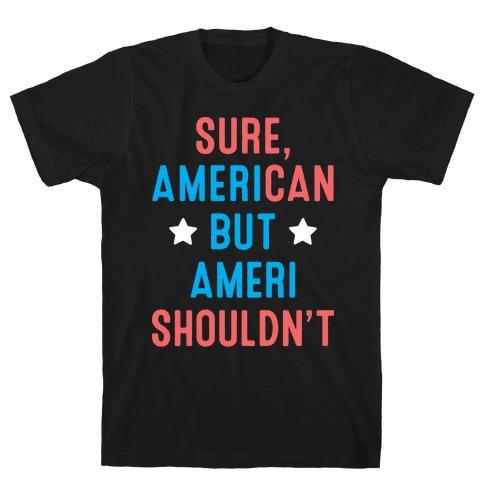 Sure, AmeriCAN but AmeriSHOULDN'T T-Shirt