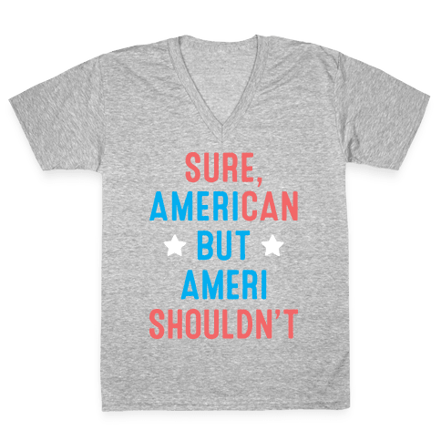 Sure, AmeriCAN but AmeriSHOULDN'T V-Neck Tee Shirt