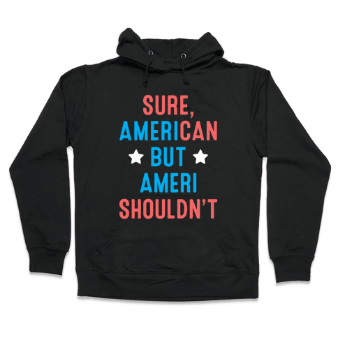 Sure, AmeriCAN but AmeriSHOULDN'T Hooded Sweatshirt