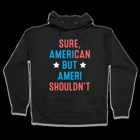 Sure, AmeriCAN but AmeriSHOULDN'T Hooded Sweatshirt
