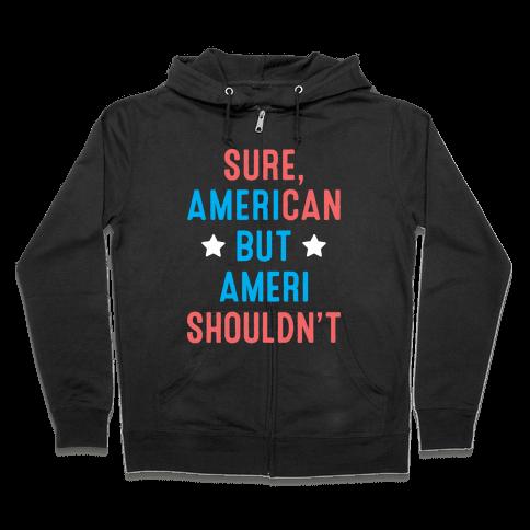 Sure, AmeriCAN but AmeriSHOULDN'T Zip Hoodie