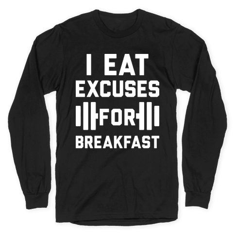 I Eat Excuses For Breakfast Long Sleeve T-Shirt