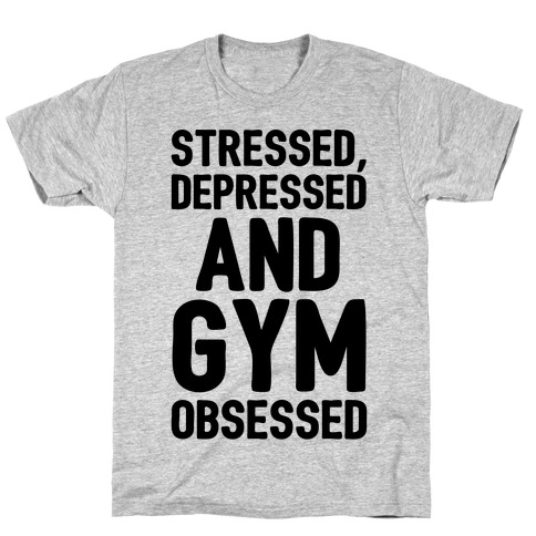 Stressed Depressed and Gym Obsessed T-Shirt