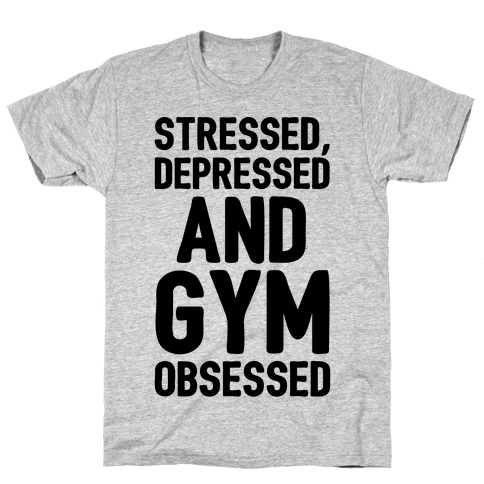 Stressed Depressed and Gym Obsessed Mens/Unisex T-Shirt