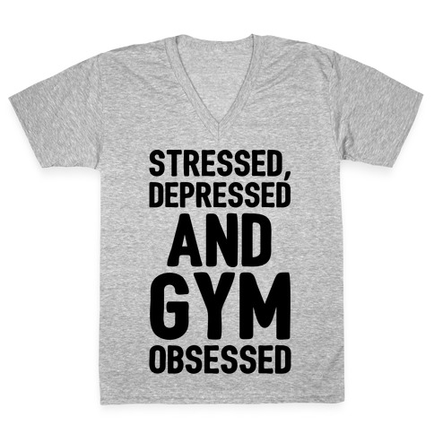 Stressed Depressed and Gym Obsessed V-Neck Tee Shirt