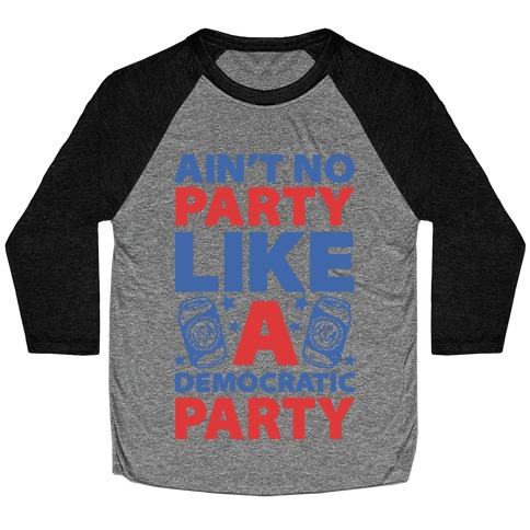 Ain't No Party Like A Democratic Party (cmyk) Baseball Tee