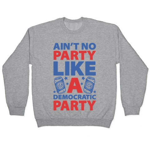 Ain't No Party Like A Democratic Party (cmyk) Pullover